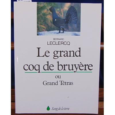 Leclercq Bernard : Le Grand coq de bruyère, ou grand tétras...