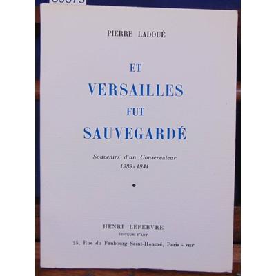 Ladoué Pierre : Et Versailles fut sauvegardé. Souvenirs d'un conservateur...