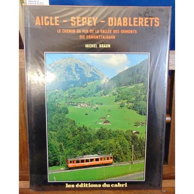 Braun  : Aigle - Sepey - Diablerets. Le chemin de fer de la vallee des Ormonts. Die Ormonttalbahn...