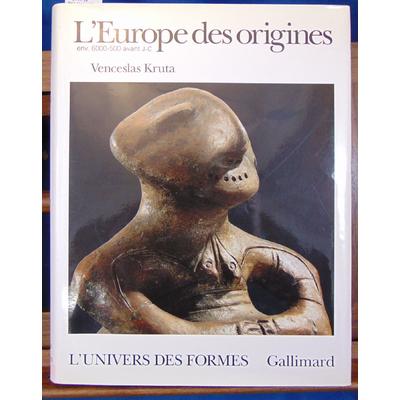 Venceslas Kruta : L'Europe des origines: La Protohistoire (6000-500 avant J.-C.) Univers des formes...