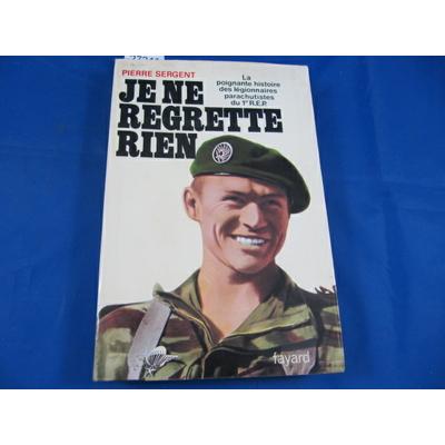 Sergent : Je ne regrette rien : La poignante histoire des légionnaires-parachutistes du 1er REP...