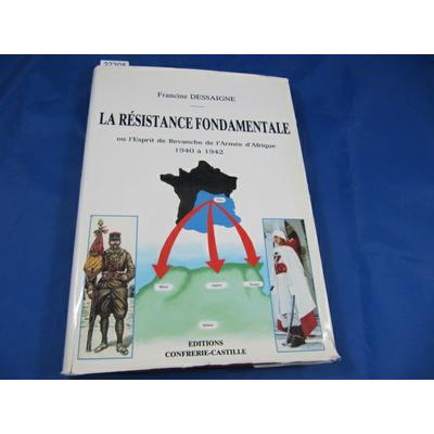 Dessaigne : La résistance fondamentale ou l'esprit de Revanche de l'Armée d'Afrique 1940 à 1942...