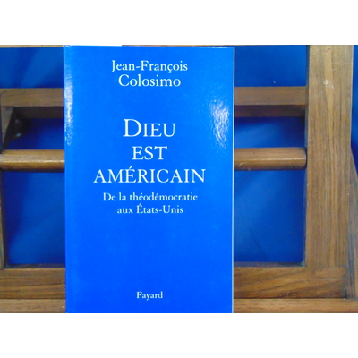 Colosimo Jean-François : Dieu est Américain : De la théodémocratie aux Etats-Unis...