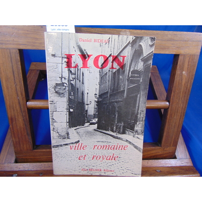 Bideau Daniel : Lyon, ville romaine et royale : Les grands écrivains, les grands imprimeurs, les grands bâtiss