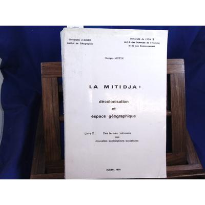 Mutin Georges : La Mitidja : décolonisation et espace géographique. Livre II Des fermes coloniales aux nouvell