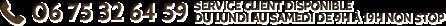 Service client disponible au 06 75 32 64 59 du lundi au samedi de 9h à 19h non stop.