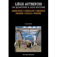 Liège autrefois, les quartiers et leur histoire. Amercoeur, Cornillon, Bressoux, Jupille, Droixhe, Wandre