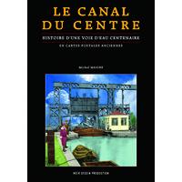 LE CANAL DU CENTRE - Histoire d'une voie d'eau centenaire en cartes postales anciennes