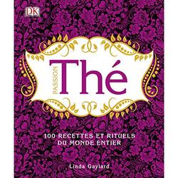 Passion Thé - 100 recettes et rituels du monde entier