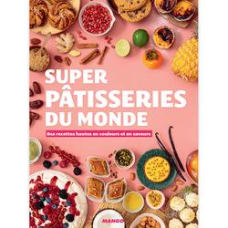 Super Pâtisseries du Monde - Des recettes hautes en couleur et en saveurs