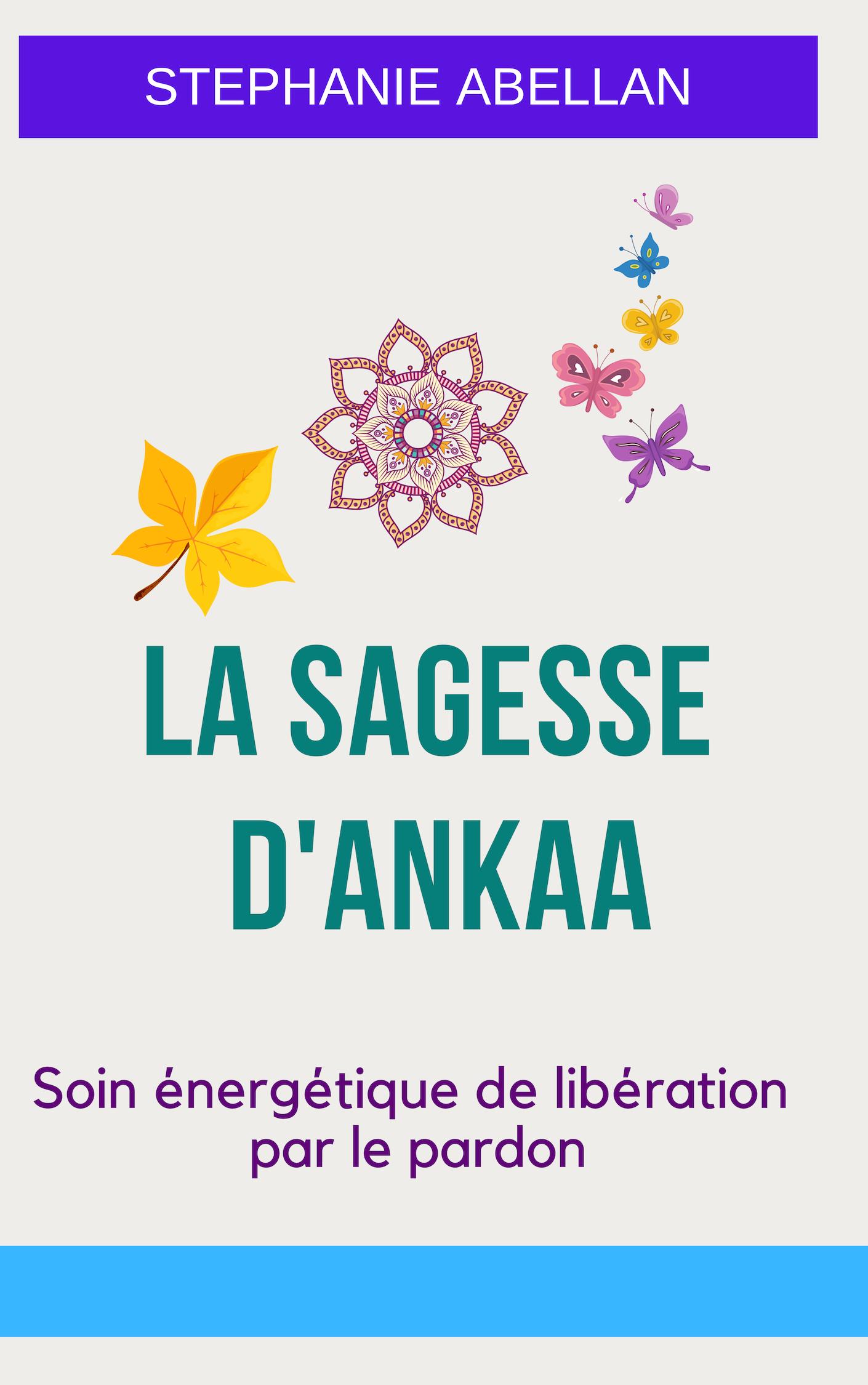 Livret LA SAGESSE D\'ANKAA: Soin énergétique de libération par le pardon