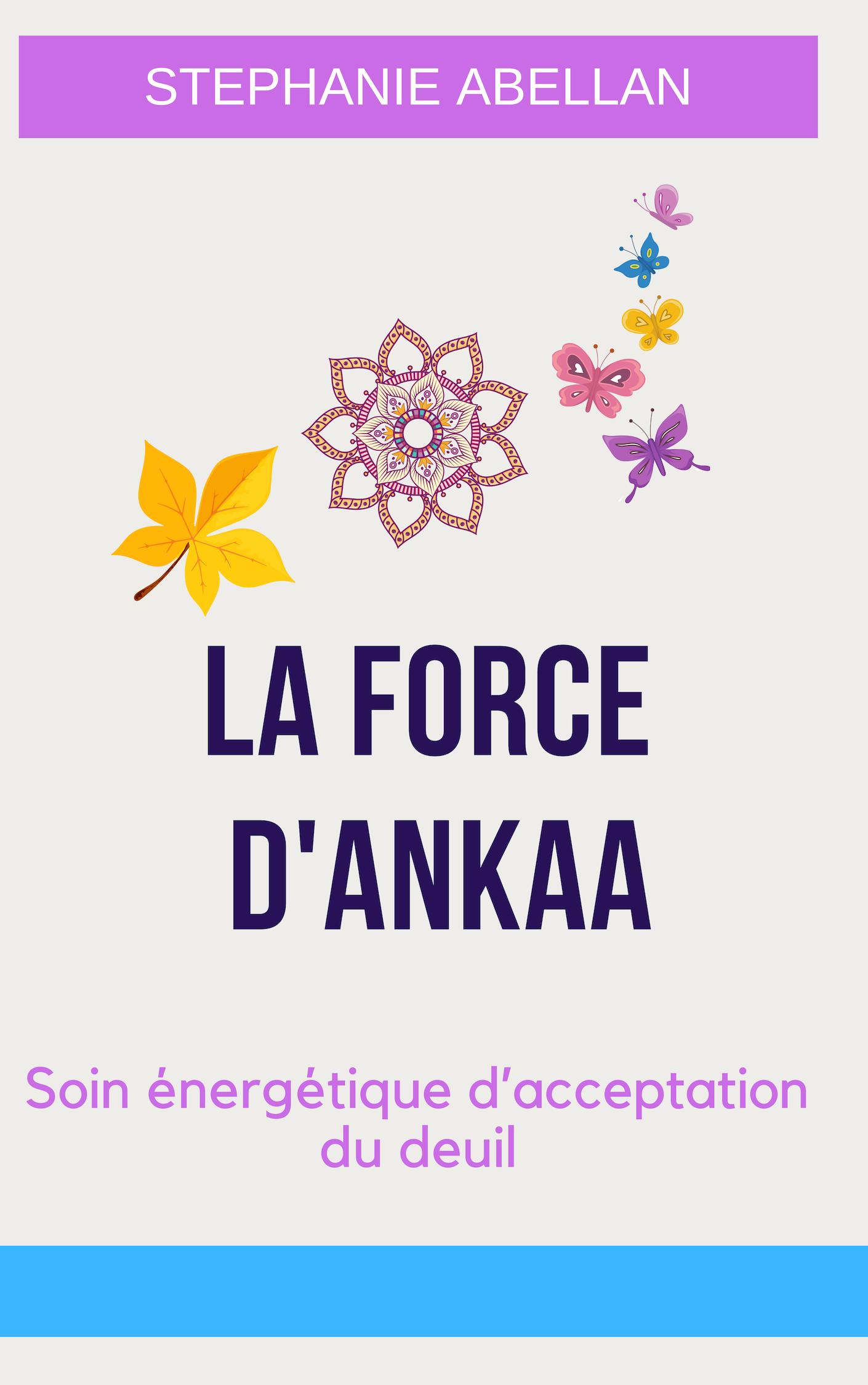 Livret  LA FORCE D\'ANKAA: Soin énergétique d\'acceptation du deuil